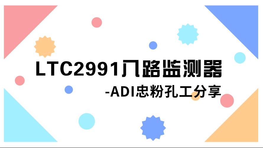 ADI多年铁杆粉丝孔工,为您开讲ADI的LTC2991!