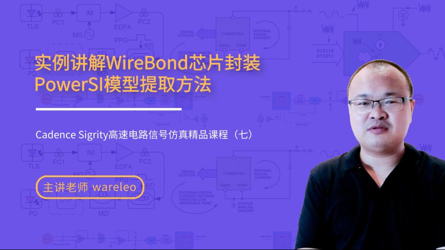 实例WireBond芯片封装PowerSI模型提取方法——Cadence Sigrity高速电路信号仿真精品课程(七)