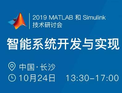 2019 MATLAB 和 Simulink技术研讨会 —— 智能系统开发与实现(长沙)